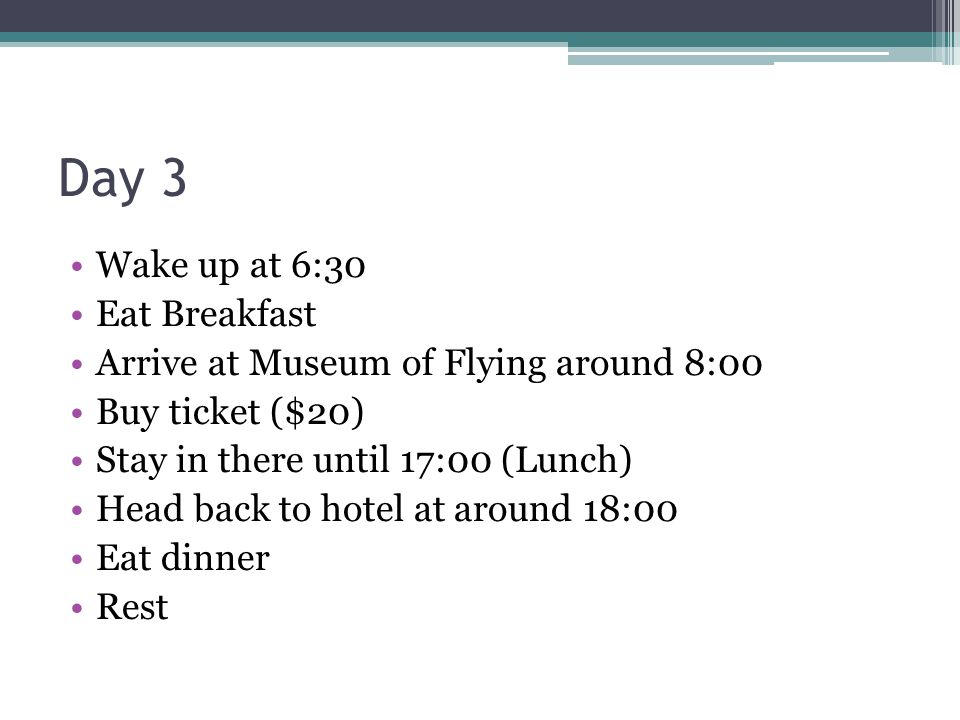 Day 3 Wake up at 6:30 Eat Breakfast Arrive at Museum of Flying around 8:00 Buy ticket ($20) Stay in there until 17:00 (Lunch) Head back to hotel at ar
