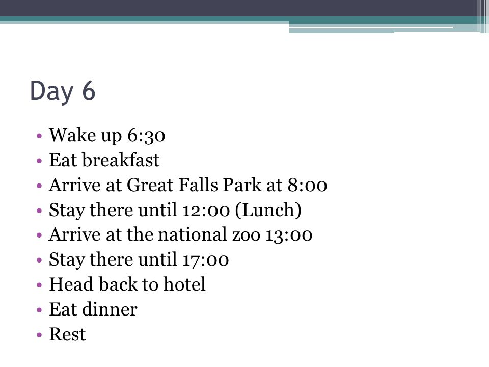Day 6 Wake up 6:30 Eat breakfast Arrive at Great Falls Park at 8:00 Stay there until 12:00 (Lunch) Arrive at the national zoo 13:00 Stay there until 17:00 Head back to hotel Eat dinner Rest