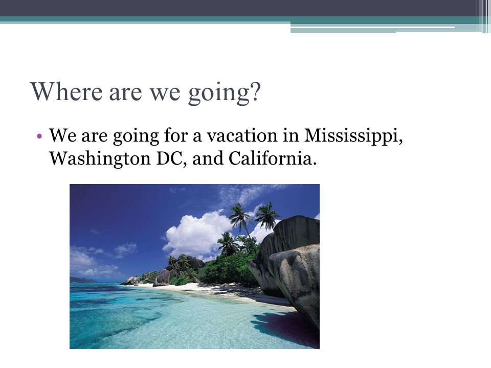 Where are we going? We are going for a vacation in Mississippi, Washington DC, and California.