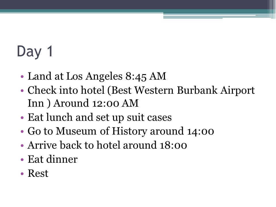 Day 1 Land at Los Angeles 8:45 AM Check into hotel (Best Western Burbank Airport Inn ) Around 12:00 AM Eat lunch and set up suit cases Go to Museum of