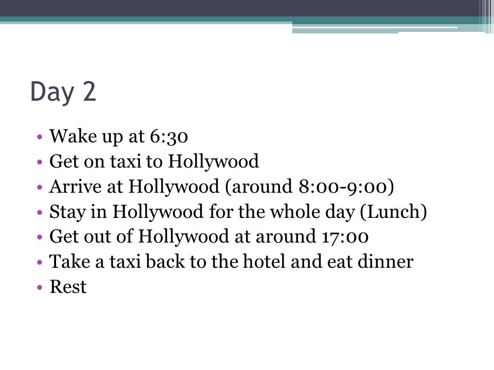 Day 2 Wake up at 6:30 Get on taxi to Hollywood Arrive at Hollywood (around 8:00-9:00) Stay in Hollywood for the whole day (Lunch) Get out of Hollywood