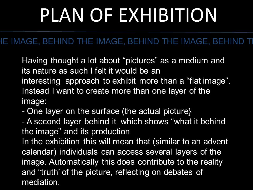 "PLAN OF EXHIBITION THE IMAGE, BEHIND THE IMAGE, BEHIND THE IMAGE, BEHIND THE Having thought a lot about ""pictures"" as a medium and its nature as such"