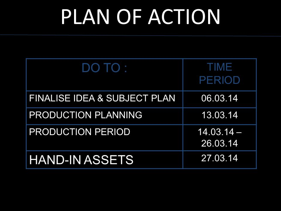 PLAN OF ACTION DO TO : TIME PERIOD FINALISE IDEA & SUBJECT PLAN06.03.14 PRODUCTION PLANNING13.03.14 PRODUCTION PERIOD14.03.14 – 26.03.14 HAND-IN ASSET
