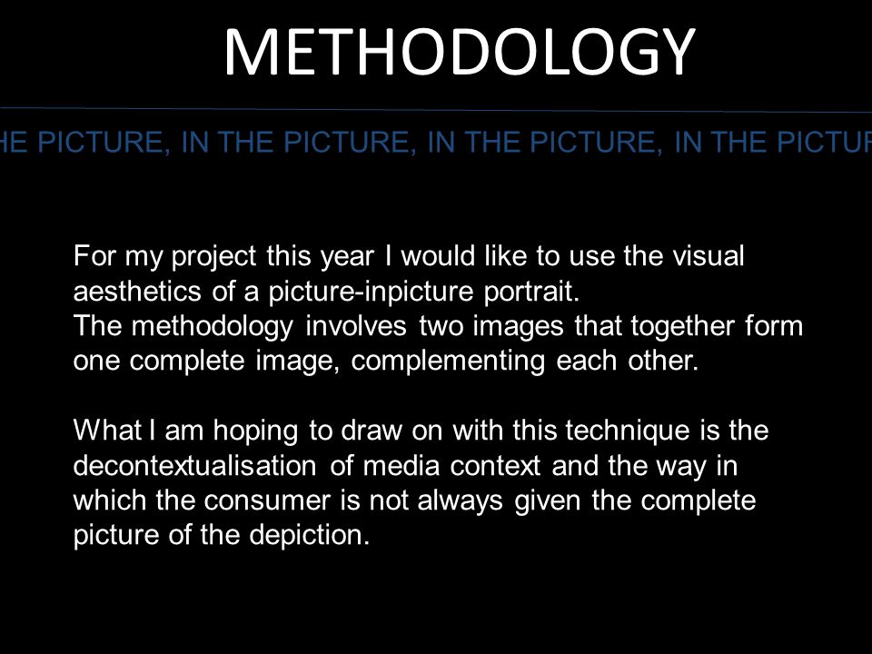 METHODOLOGY THE PICTURE, IN THE PICTURE, IN THE PICTURE, IN THE PICTURE For my project this year I would like to use the visual aesthetics of a pictur