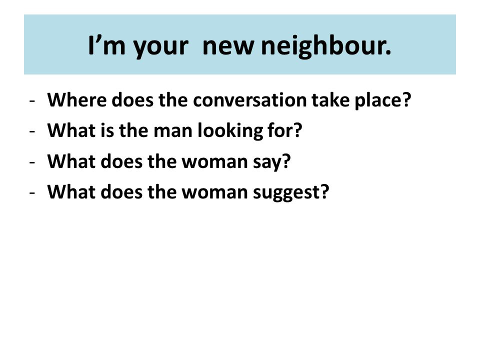 I'm your new neighbour. -Where does the conversation take place.