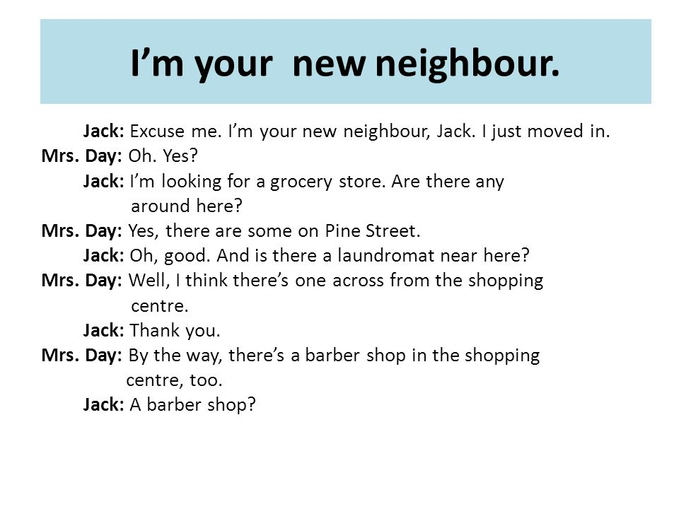 I'm your new neighbour. Jack: Excuse me. I'm your new neighbour, Jack.