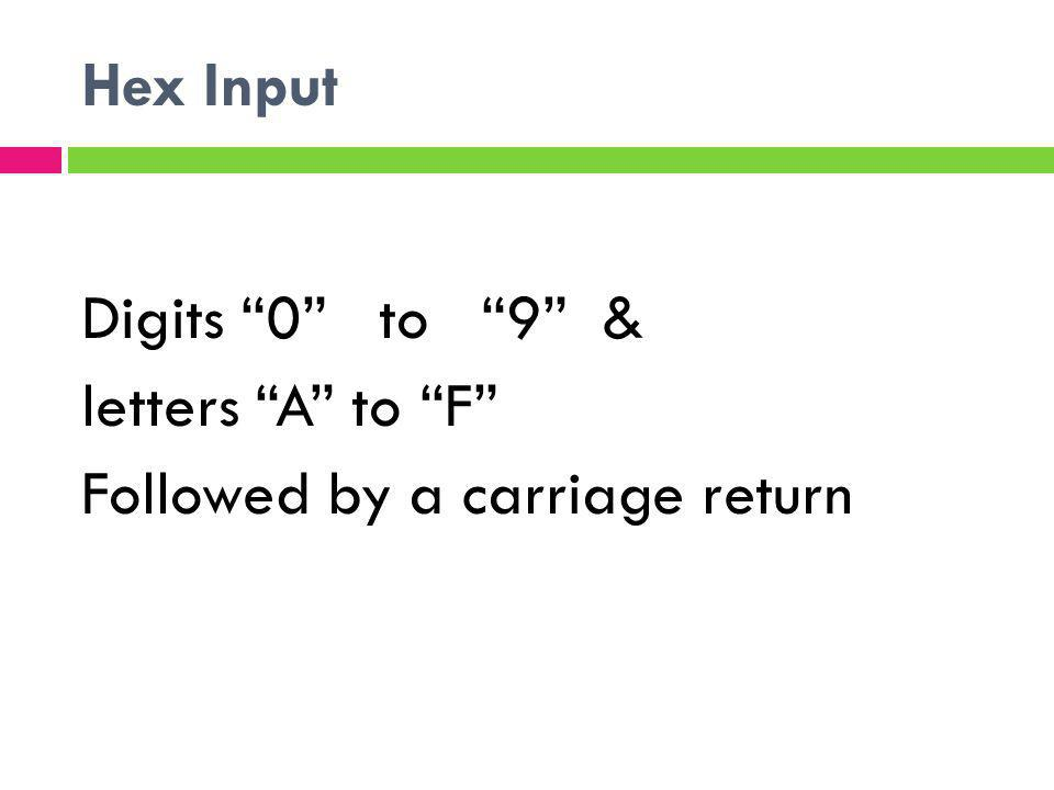 Hex Input Digits 0 to 9 & letters A to F Followed by a carriage return