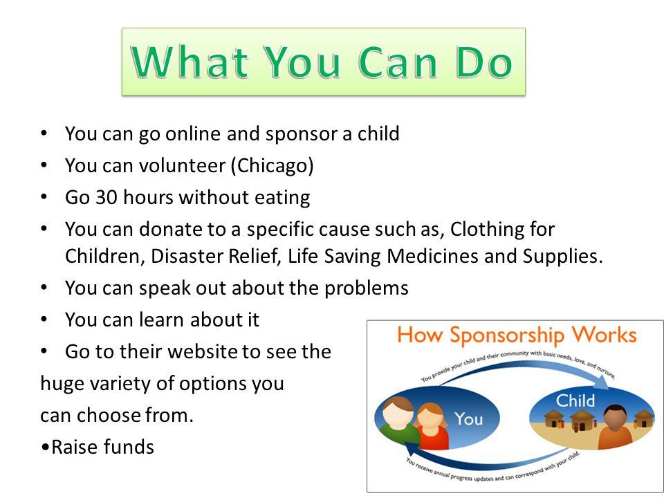 You can go online and sponsor a child You can volunteer (Chicago) Go 30 hours without eating You can donate to a specific cause such as, Clothing for