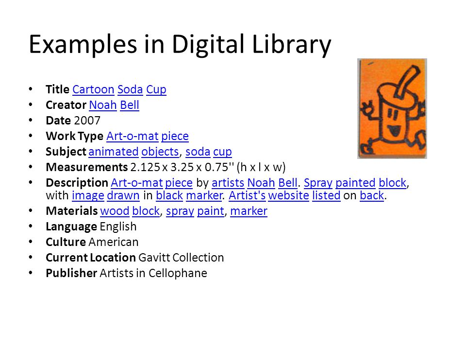 Examples in Digital Library Title Cartoon Soda CupCartoonSodaCup Creator Noah BellNoahBell Date 2007 Work Type Art-o-mat pieceArt-o-matpiece Subject animated objects, soda cupanimatedobjectssodacup Measurements x 3.25 x 0.75 (h x l x w) Description Art-o-mat piece by artists Noah Bell.