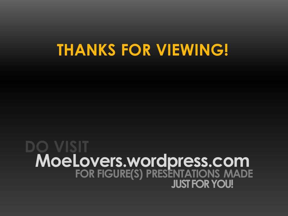 THANKS FOR VIEWING! MoeLovers.wordpress.com DO VISIT FOR FIGURE(S) PRESENTATIONS MADE JUST FOR YOU!