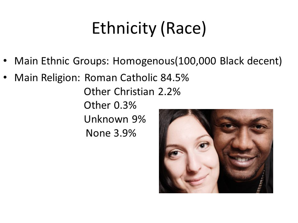 Ethnicity (Race) Main Ethnic Groups: Homogenous(100,000 Black decent) Main Religion: Roman Catholic 84.5% Other Christian 2.2% Other 0.3% Unknown 9% None 3.9%