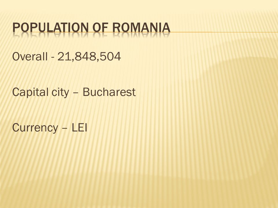 Overall - 21,848,504 Capital city – Bucharest Currency – LEI