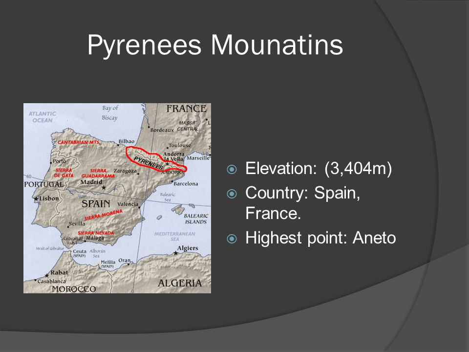 Pyrenees Mounatins  Elevation: (3,404m)  Country: Spain, France.  Highest point: Aneto