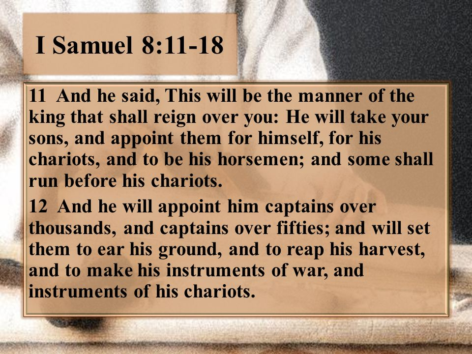 I Samuel 8:11-18 11 And he said, This will be the manner of the king that shall reign over you: He will take your sons, and appoint them for himself,