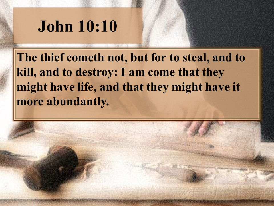 John 10:10 The thief cometh not, but for to steal, and to kill, and to destroy: I am come that they might have life, and that they might have it more abundantly.
