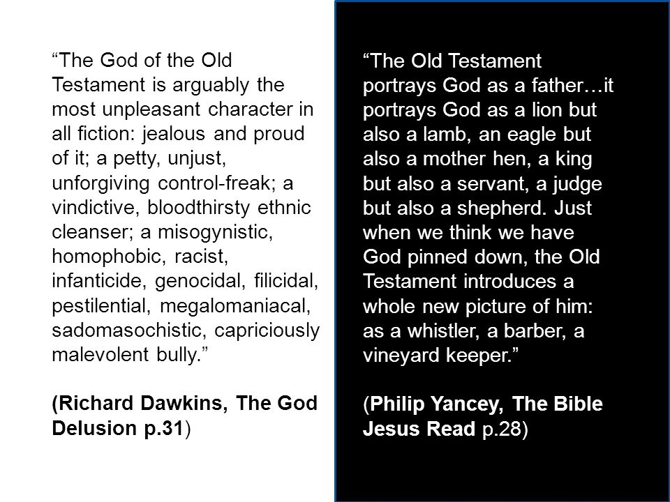 The God of the Old Testament is arguably the most unpleasant character in all fiction: jealous and proud of it; a petty, unjust, unforgiving control-freak; a vindictive, bloodthirsty ethnic cleanser; a misogynistic, homophobic, racist, infanticide, genocidal, filicidal, pestilential, megalomaniacal, sadomasochistic, capriciously malevolent bully. (Richard Dawkins, The God Delusion p.31) The Old Testament portrays God as a father…it portrays God as a lion but also a lamb, an eagle but also a mother hen, a king but also a servant, a judge but also a shepherd.