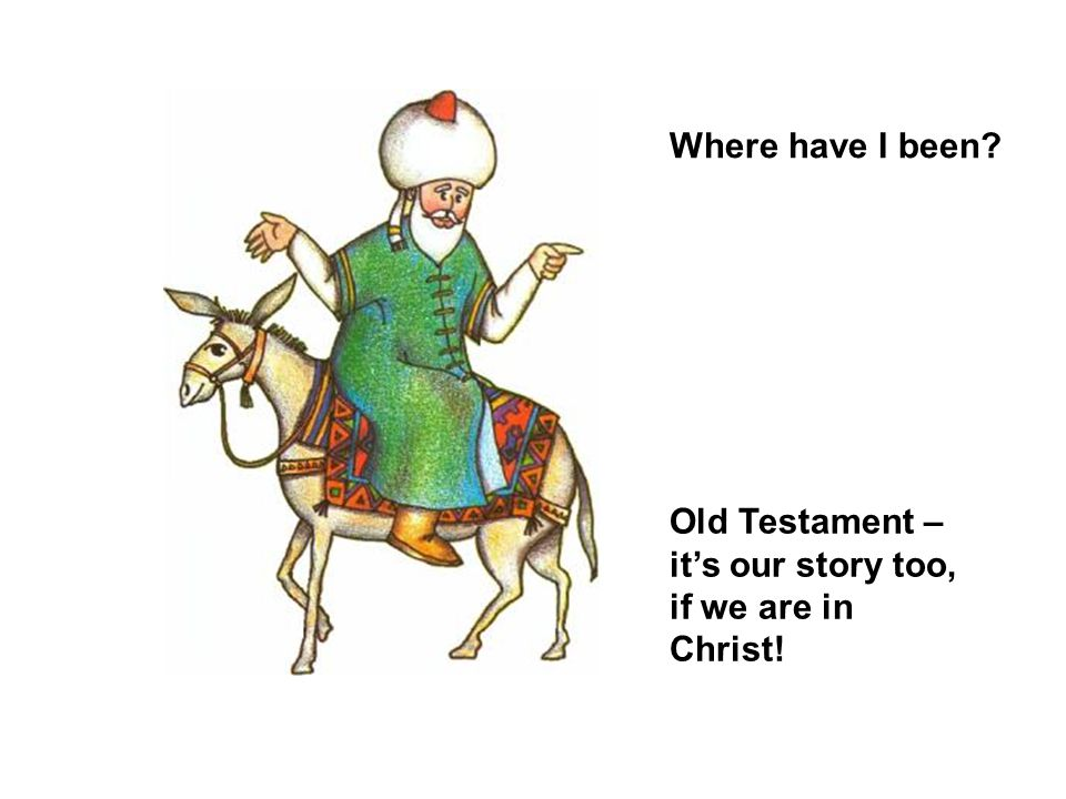 Where have I been Old Testament – it's our story too, if we are in Christ!