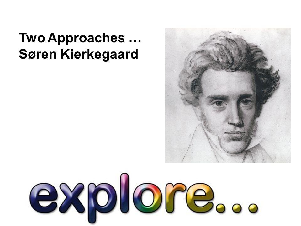 Two Approaches … Søren Kierkegaard