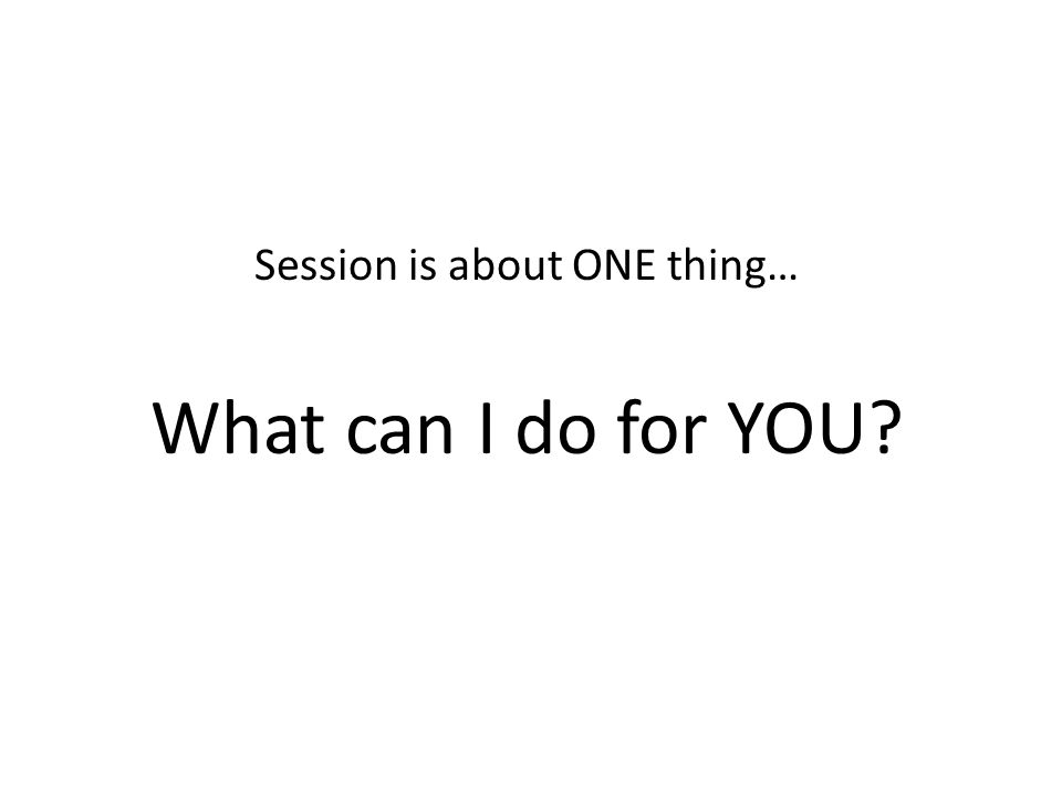 Session is about ONE thing… What can I do for YOU?