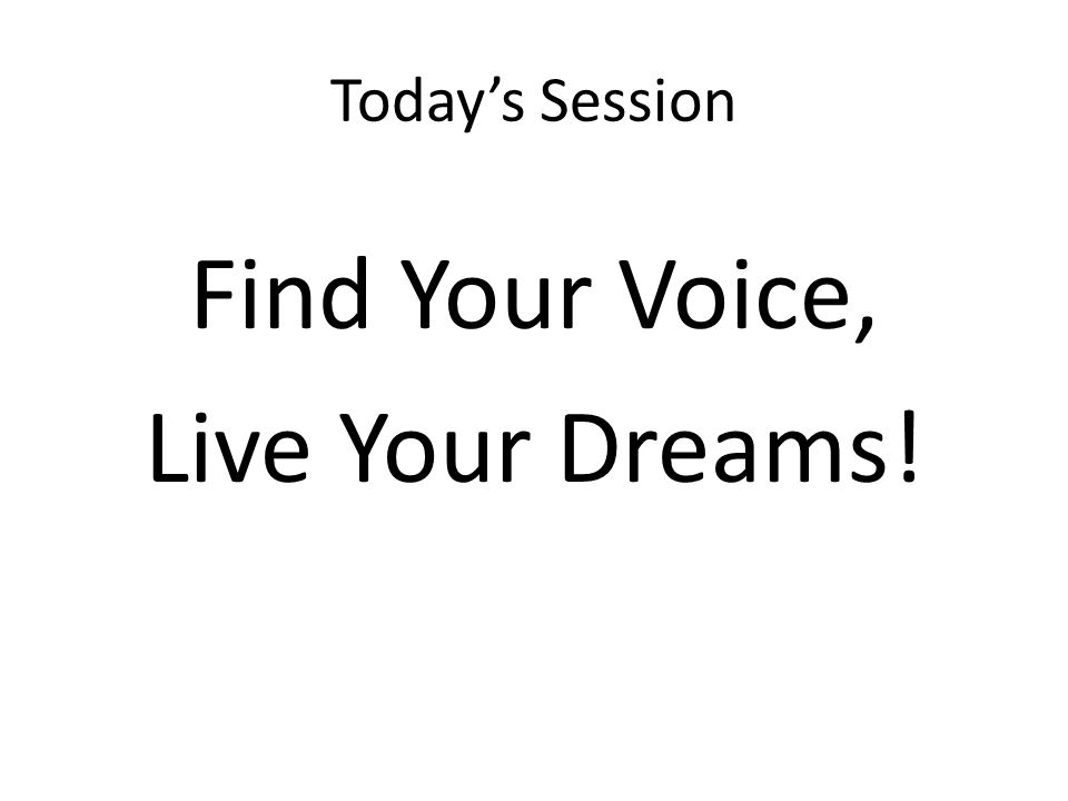 Today's Session Find Your Voice, Live Your Dreams!