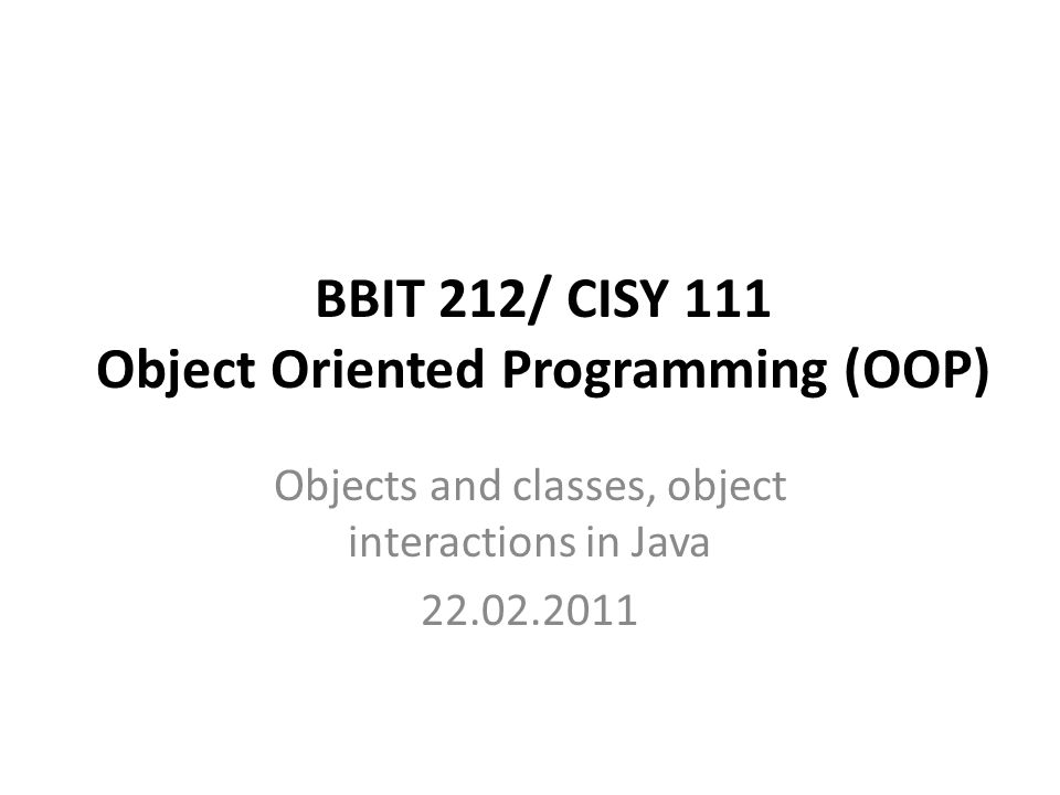 BBIT 212/ CISY 111 Object Oriented Programming (OOP) Objects and classes, object interactions in Java