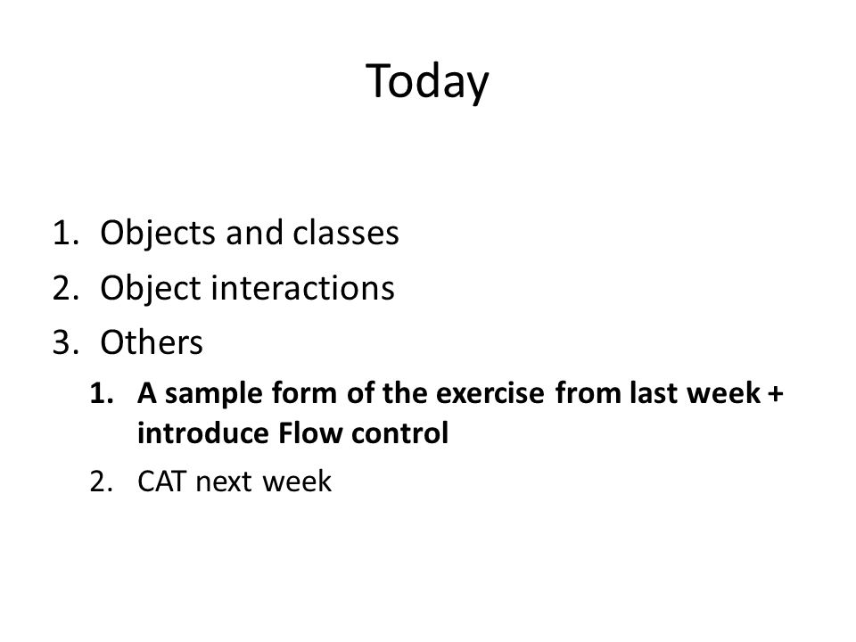 Today 1.Objects and classes 2.Object interactions 3.Others 1.A sample form of the exercise from last week + introduce Flow control 2.CAT next week