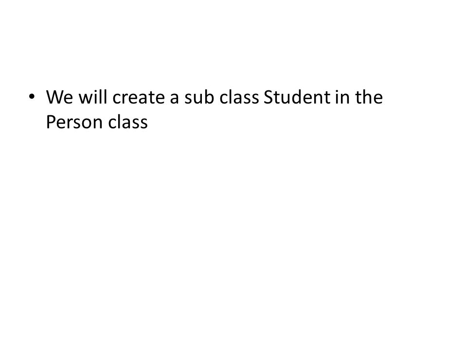 We will create a sub class Student in the Person class