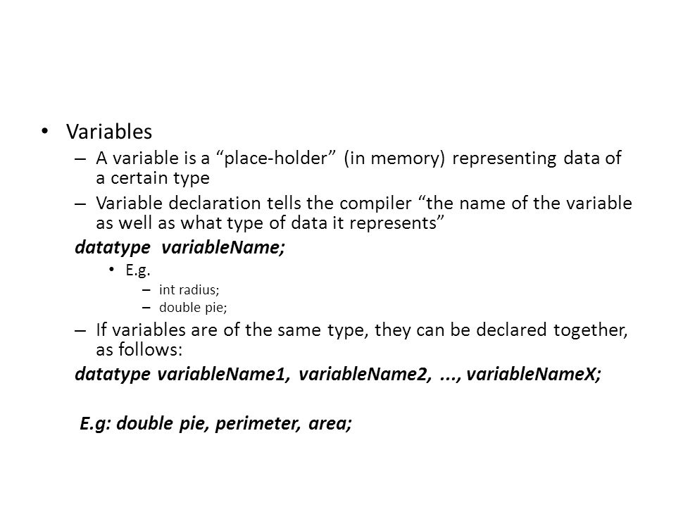 Variables – A variable is a place-holder (in memory) representing data of a certain type – Variable declaration tells the compiler the name of the variable as well as what type of data it represents datatype variableName; E.g.