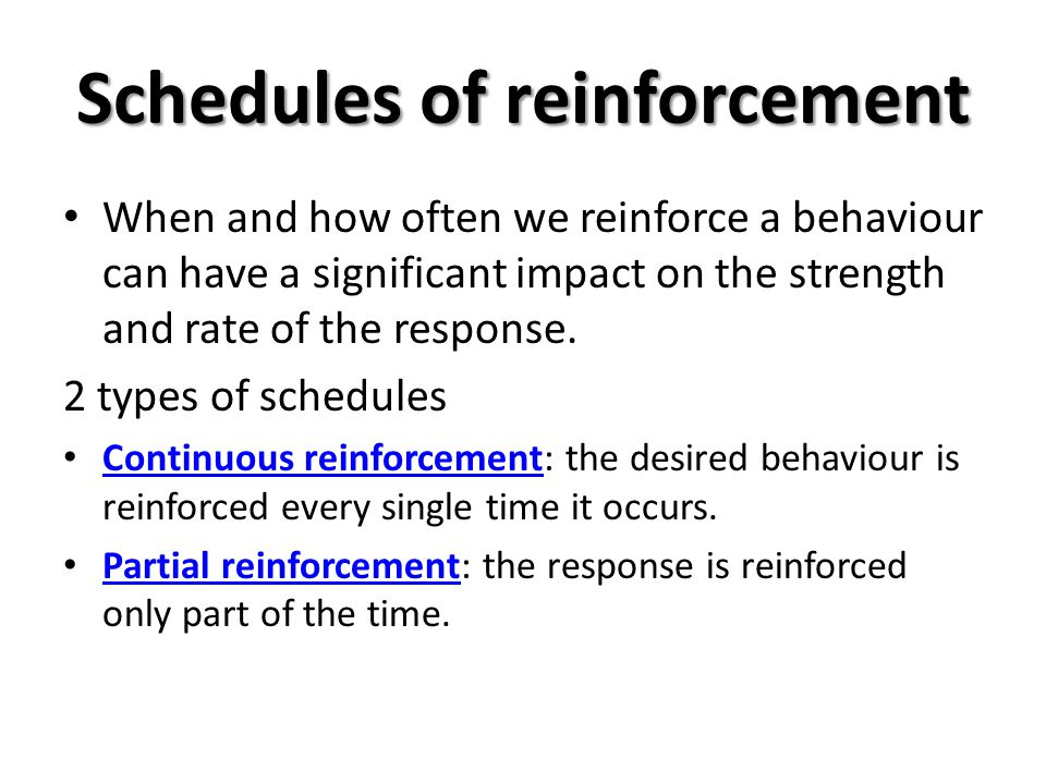 Schedules of reinforcement When and how often we reinforce a behaviour can have a significant impact on the strength and rate of the response. 2 types