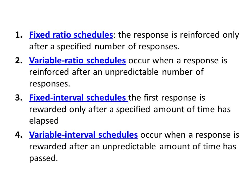 1.Fixed ratio schedules: the response is reinforced only after a specified number of responses.Fixed ratio schedules 2.Variable-ratio schedules occur