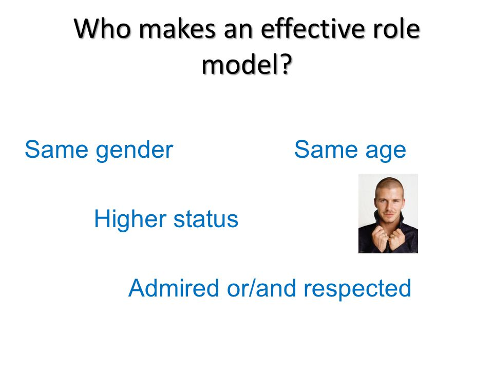 Who makes an effective role model? Same genderSame age Higher status Admired or/and respected