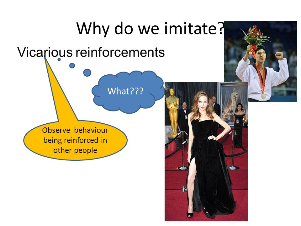 Why do we imitate? What??? Observe behaviour being reinforced in other people Vicarious reinforcements