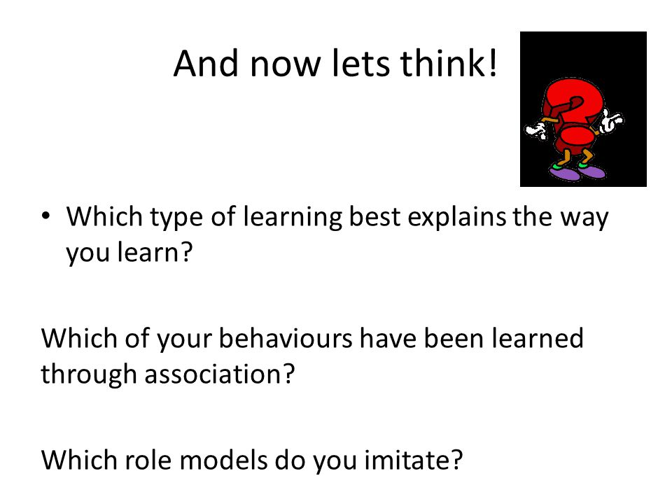 And now lets think! Which type of learning best explains the way you learn? Which of your behaviours have been learned through association? Which role