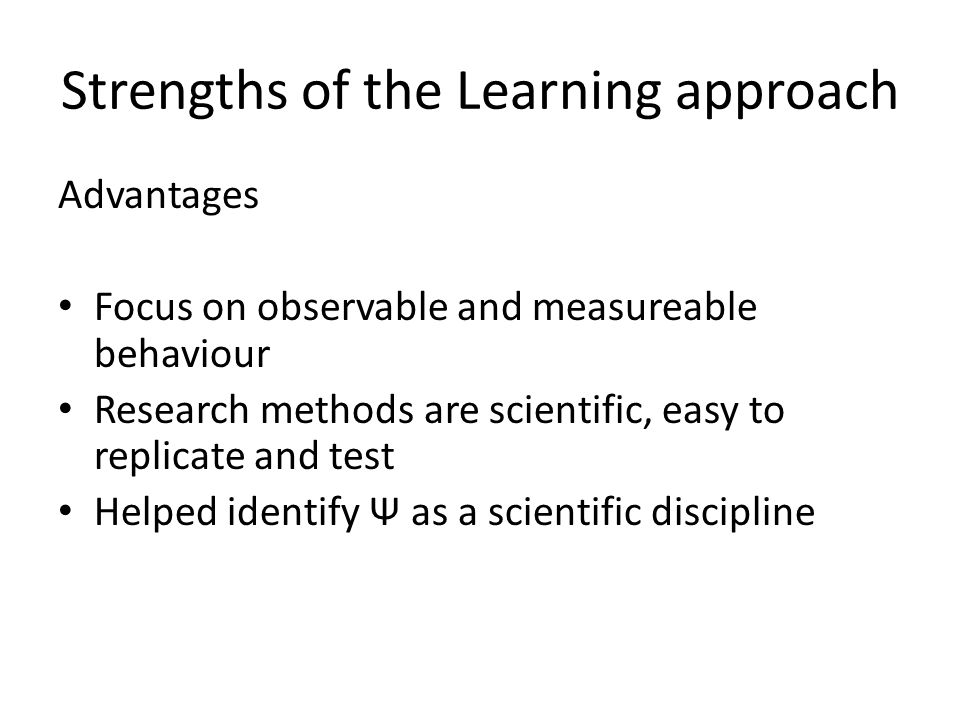 Strengths of the Learning approach Advantages Focus on observable and measureable behaviour Research methods are scientific, easy to replicate and tes