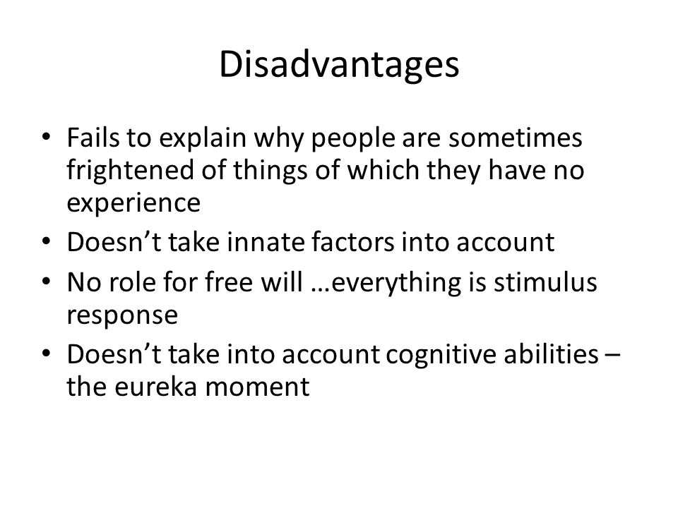 Disadvantages Fails to explain why people are sometimes frightened of things of which they have no experience Doesn't take innate factors into account