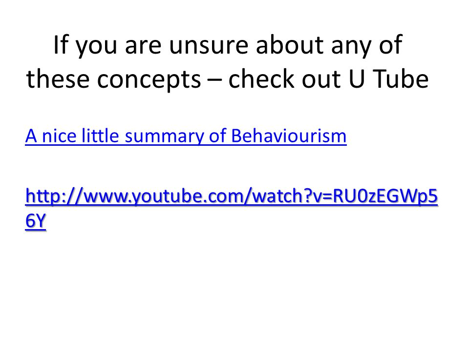 If you are unsure about any of these concepts – check out U Tube A nice little summary of Behaviourism http://www.youtube.com/watch?v=RU0zEGWp5 6Y htt