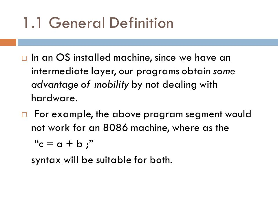 1.1 General Definition  In an OS installed machine, since we have an intermediate layer, our programs obtain some advantage of mobility by not dealing with hardware.