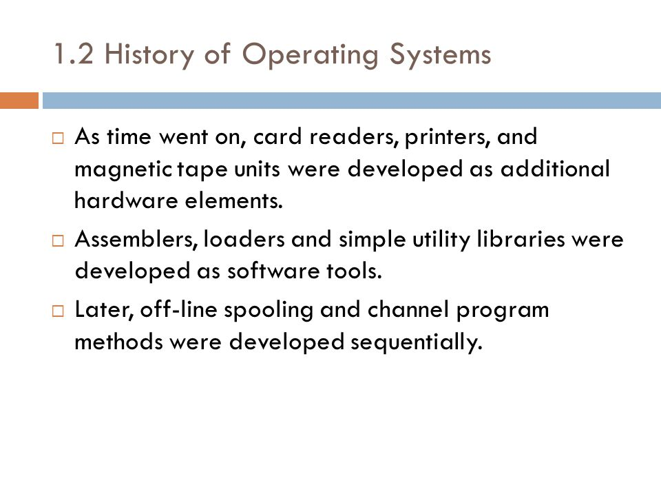 1.2 History of Operating Systems  As time went on, card readers, printers, and magnetic tape units were developed as additional hardware elements.