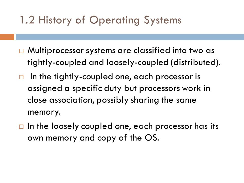 1.2 History of Operating Systems  Multiprocessor systems are classified into two as tightly-coupled and loosely-coupled (distributed).