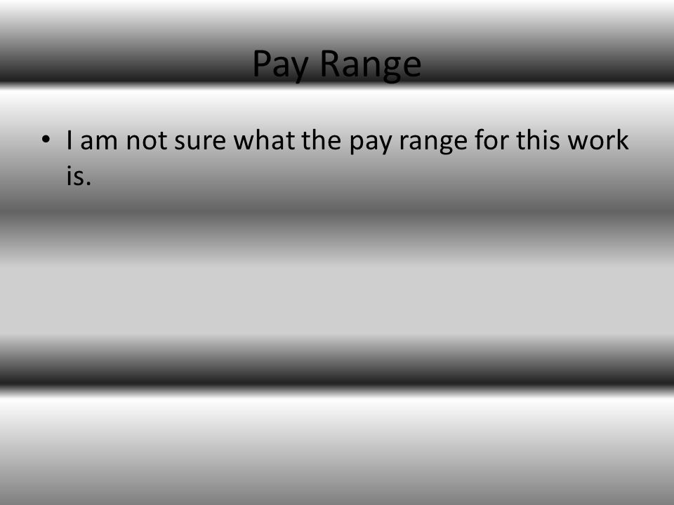 Pay Range I am not sure what the pay range for this work is.