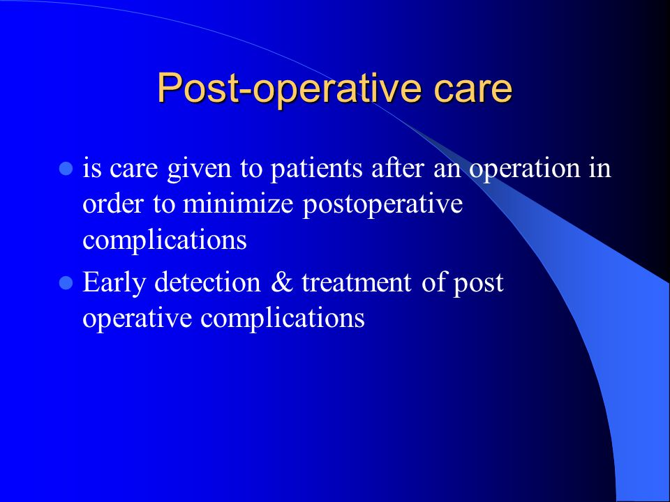 Post-operative care is care given to patients after an operation in order to minimize postoperative complications Early detection & treatment of post