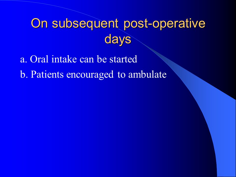 On subsequent post-operative days a. Oral intake can be started b. Patients encouraged to ambulate