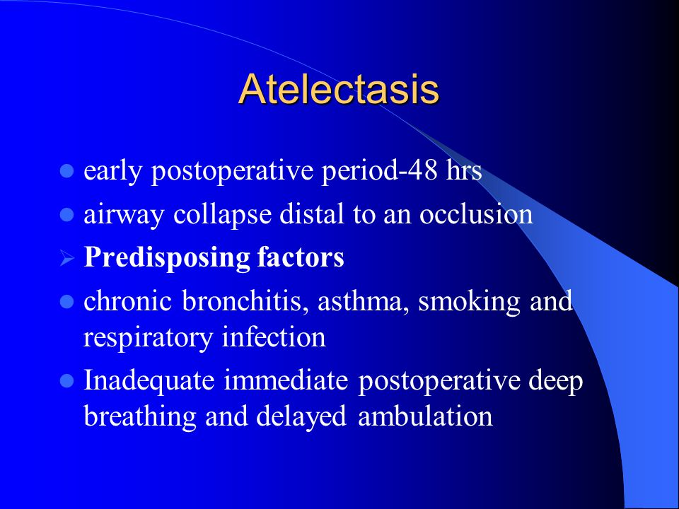 Atelectasis early postoperative period-48 hrs airway collapse distal to an occlusion  Predisposing factors chronic bronchitis, asthma, smoking and re