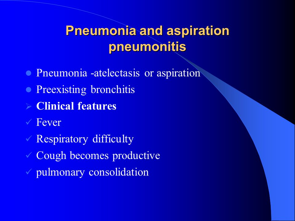 Pneumonia and aspiration pneumonitis Pneumonia -atelectasis or aspiration Preexisting bronchitis  Clinical features Fever Respiratory difficulty Coug