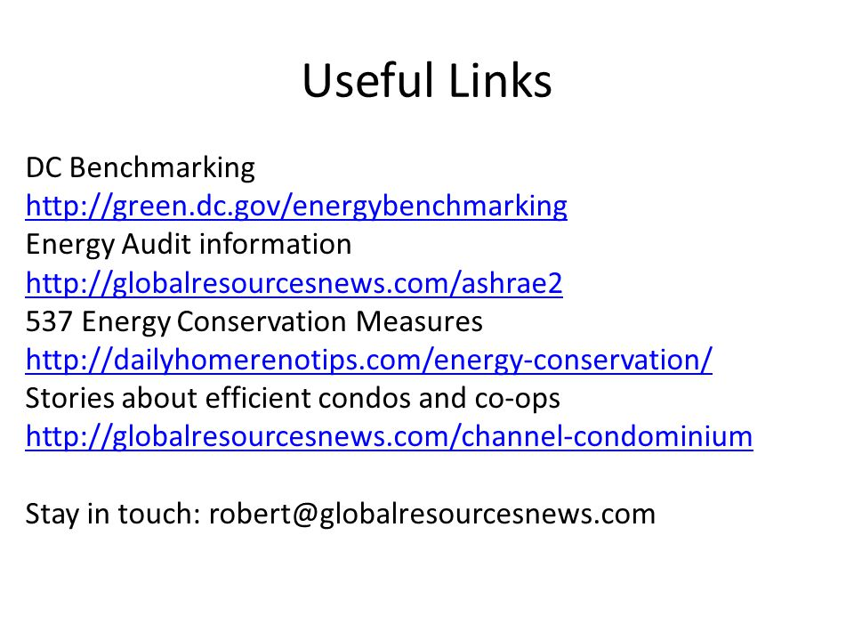 Useful Links DC Benchmarking http://green.dc.gov/energybenchmarking Energy Audit information http://globalresourcesnews.com/ashrae2 537 Energy Conservation Measures http://dailyhomerenotips.com/energy-conservation/ Stories about efficient condos and co-ops http://globalresourcesnews.com/channel-condominium Stay in touch: robert@globalresourcesnews.com