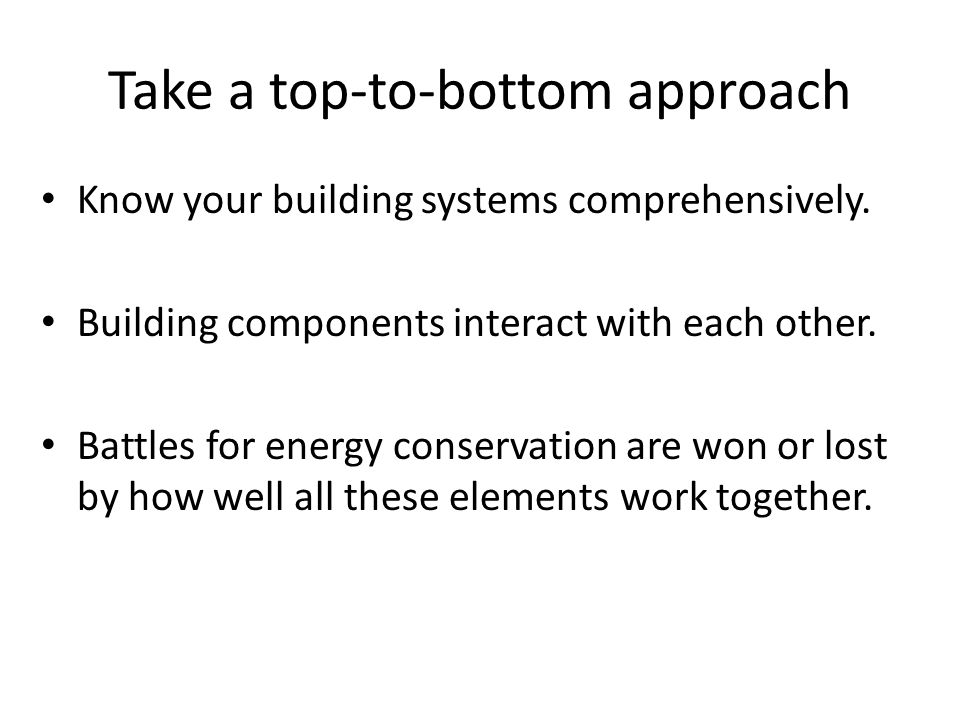 Take a top-to-bottom approach Know your building systems comprehensively.