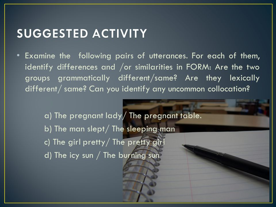 Examine the following pairs of utterances. For each of them, identify differences and /or similarities in FORM: Are the two groups grammatically diffe