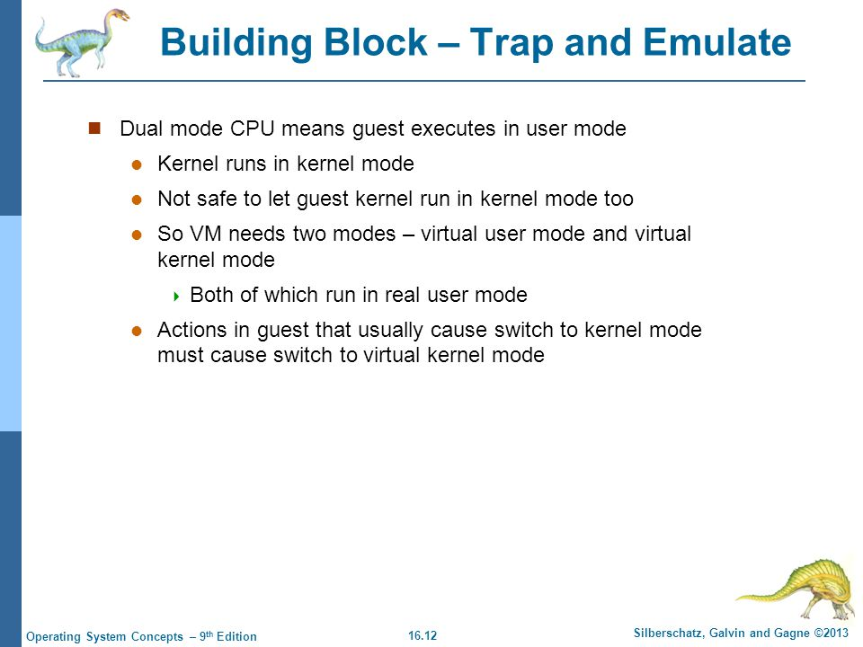 16.12 Silberschatz, Galvin and Gagne ©2013 Operating System Concepts – 9 th Edition Building Block – Trap and Emulate Dual mode CPU means guest executes in user mode Kernel runs in kernel mode Not safe to let guest kernel run in kernel mode too So VM needs two modes – virtual user mode and virtual kernel mode  Both of which run in real user mode Actions in guest that usually cause switch to kernel mode must cause switch to virtual kernel mode