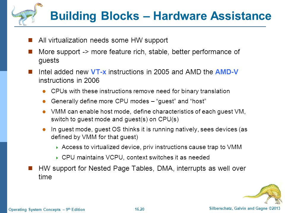 16.20 Silberschatz, Galvin and Gagne ©2013 Operating System Concepts – 9 th Edition Building Blocks – Hardware Assistance All virtualization needs some HW support More support -> more feature rich, stable, better performance of guests Intel added new VT-x instructions in 2005 and AMD the AMD-V instructions in 2006 CPUs with these instructions remove need for binary translation Generally define more CPU modes – guest and host VMM can enable host mode, define characteristics of each guest VM, switch to guest mode and guest(s) on CPU(s) In guest mode, guest OS thinks it is running natively, sees devices (as defined by VMM for that guest)  Access to virtualized device, priv instructions cause trap to VMM  CPU maintains VCPU, context switches it as needed HW support for Nested Page Tables, DMA, interrupts as well over time