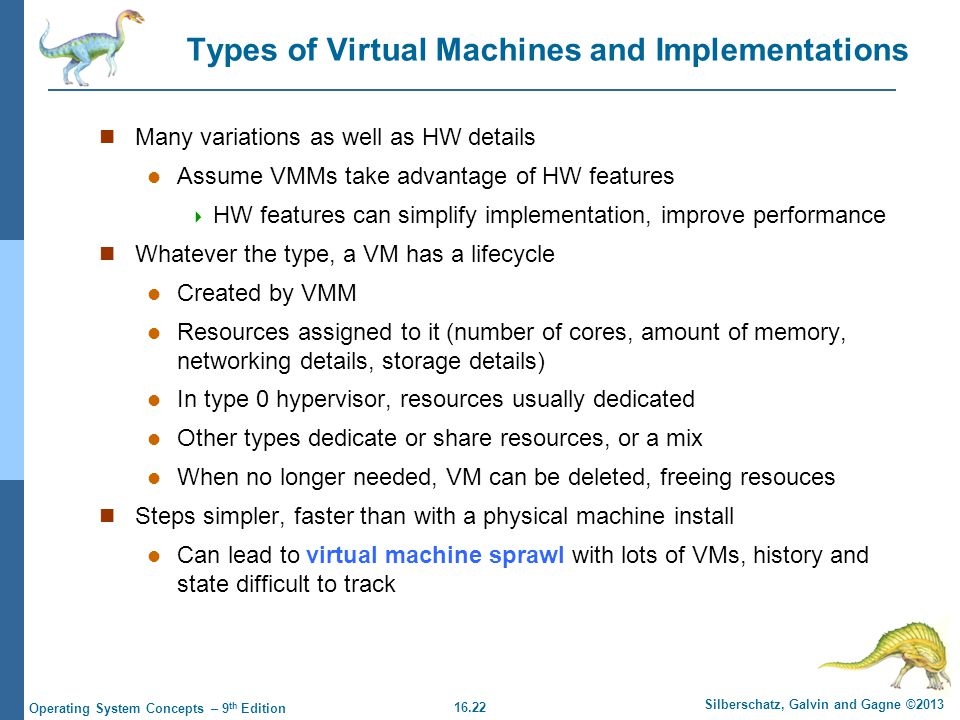 16.22 Silberschatz, Galvin and Gagne ©2013 Operating System Concepts – 9 th Edition Types of Virtual Machines and Implementations Many variations as well as HW details Assume VMMs take advantage of HW features  HW features can simplify implementation, improve performance Whatever the type, a VM has a lifecycle Created by VMM Resources assigned to it (number of cores, amount of memory, networking details, storage details) In type 0 hypervisor, resources usually dedicated Other types dedicate or share resources, or a mix When no longer needed, VM can be deleted, freeing resouces Steps simpler, faster than with a physical machine install Can lead to virtual machine sprawl with lots of VMs, history and state difficult to track